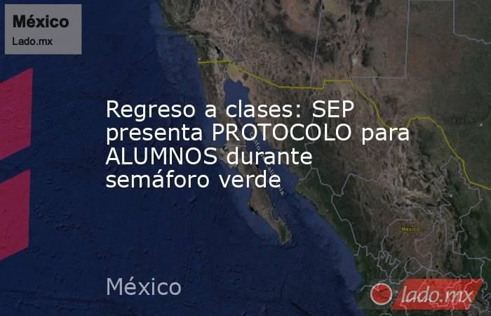 Regreso a clases: SEP presenta PROTOCOLO para ALUMNOS durante semáforo verde. Noticias en tiempo real