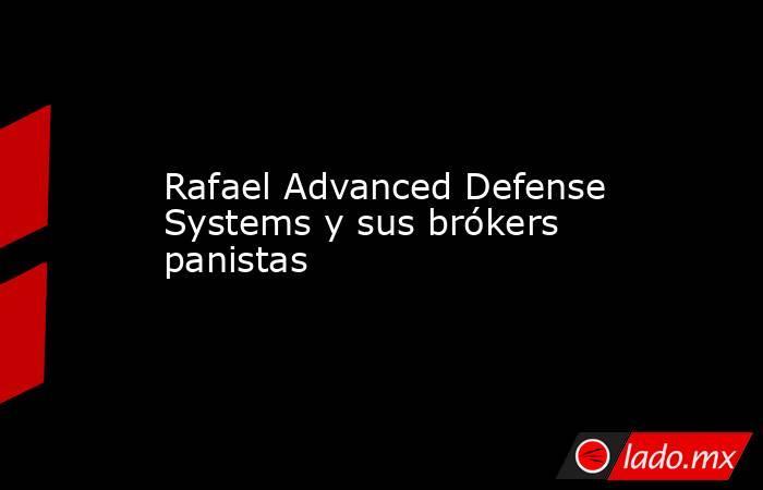 Rafael Advanced Defense Systems y sus brókers panistas. Noticias en tiempo real