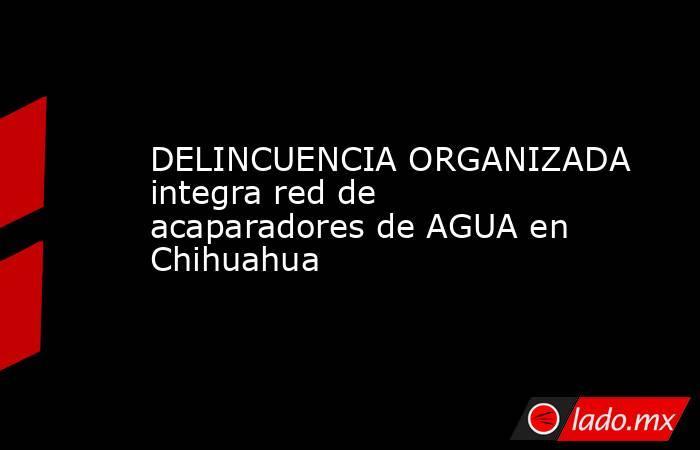DELINCUENCIA ORGANIZADA integra red de acaparadores de AGUA en Chihuahua. Noticias en tiempo real