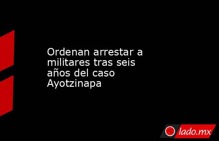 Ordenan arrestar a militares tras seis años del caso Ayotzinapa. Noticias en tiempo real