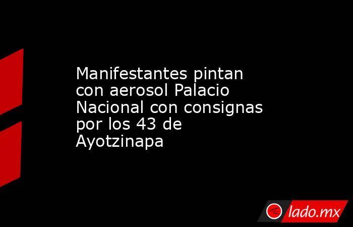 Manifestantes pintan con aerosolPalacio Nacional con consignas por los 43 de Ayotzinapa . Noticias en tiempo real