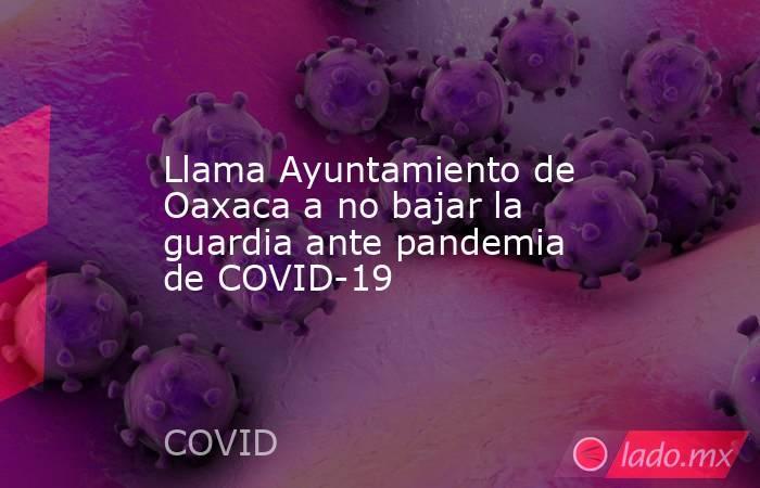 Llama Ayuntamiento de Oaxaca a no bajar la guardia ante pandemia de COVID-19. Noticias en tiempo real