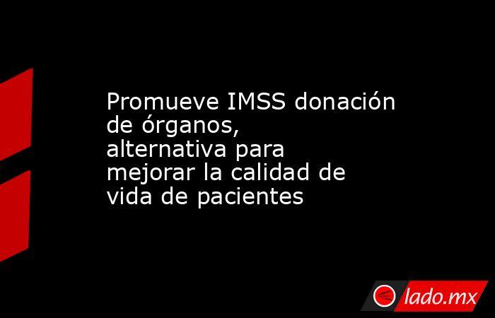Promueve IMSS donación de órganos, alternativa para mejorar la calidad de vida de pacientes. Noticias en tiempo real