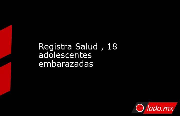 Registra Salud , 18 adolescentes embarazadas. Noticias en tiempo real