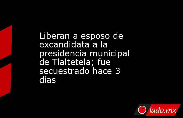 Liberan a esposo de excandidata a la presidencia municipal de Tlaltetela; fue secuestrado hace 3 días. Noticias en tiempo real