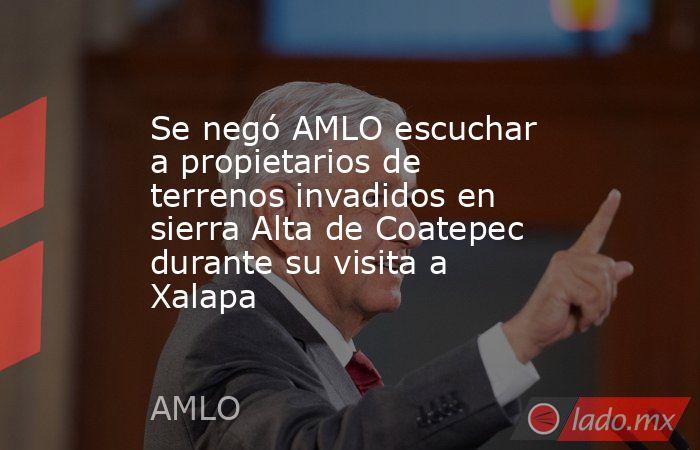 Se negó AMLO escuchar a propietarios de terrenos invadidos en sierra Alta de Coatepec durante su visita a Xalapa. Noticias en tiempo real