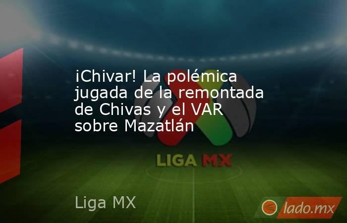 ¡Chivar! La polémica jugada de la remontada de Chivas y el VAR sobre Mazatlán. Noticias en tiempo real