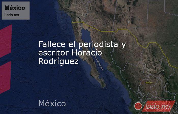 Fallece el periodista y escritor Horacio Rodríguez. Noticias en tiempo real