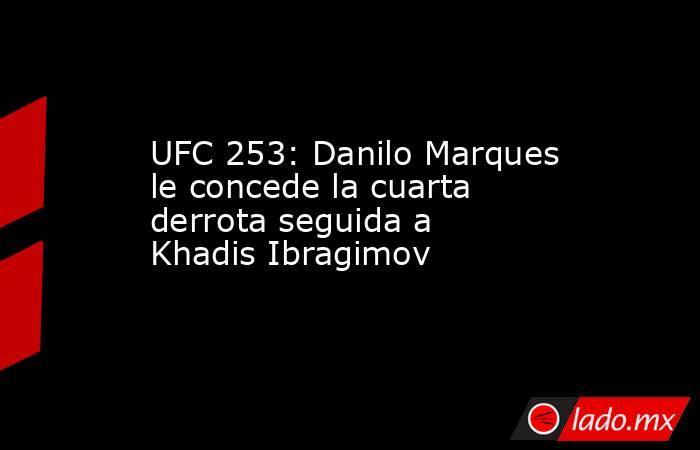 UFC 253: Danilo Marques le concede la cuarta derrota seguida a Khadis Ibragimov. Noticias en tiempo real