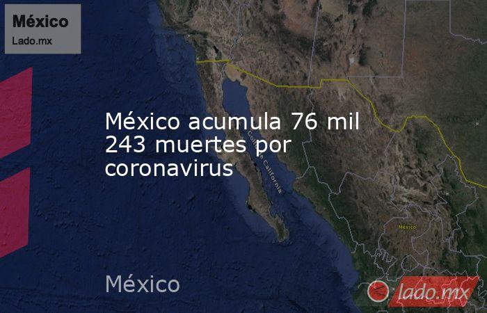 México acumula 76 mil 243 muertes por coronavirus . Noticias en tiempo real