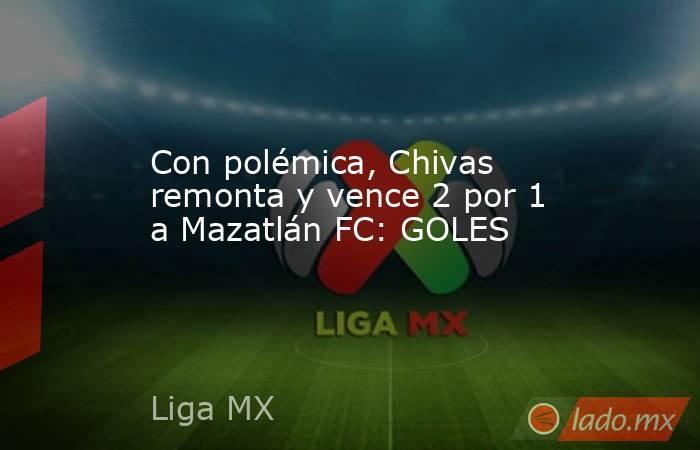 Con polémica, Chivas remonta y vence 2 por 1 a Mazatlán FC: GOLES. Noticias en tiempo real