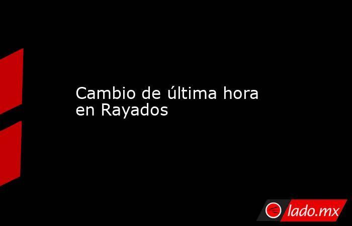 Cambio de última hora en Rayados  . Noticias en tiempo real