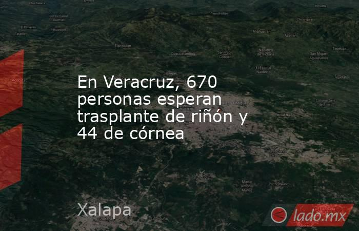 En Veracruz, 670 personas esperan trasplante de riñón y 44 de córnea. Noticias en tiempo real