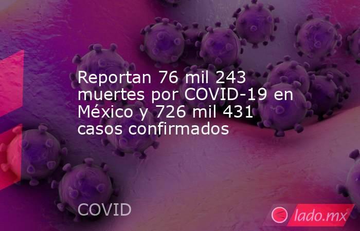 Reportan 76 mil 243 muertes por COVID-19 en México y 726 mil 431 casos confirmados. Noticias en tiempo real