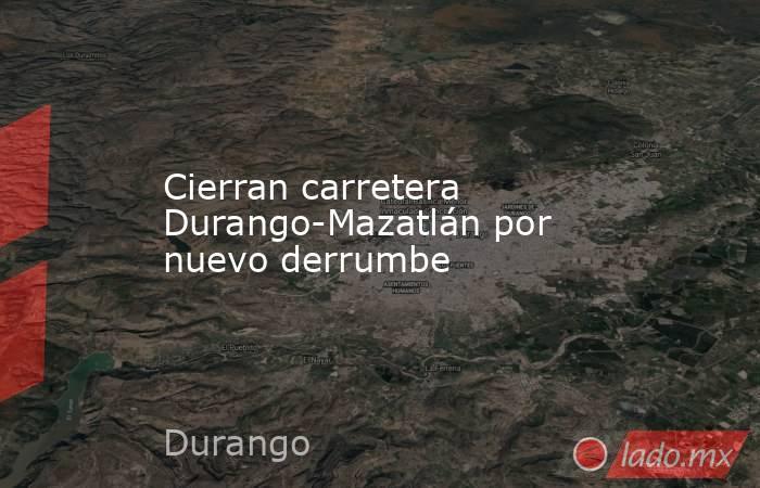 Cierran carretera Durango-Mazatlán por nuevo derrumbe. Noticias en tiempo real