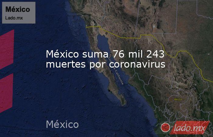 México suma 76 mil 243 muertes por coronavirus. Noticias en tiempo real