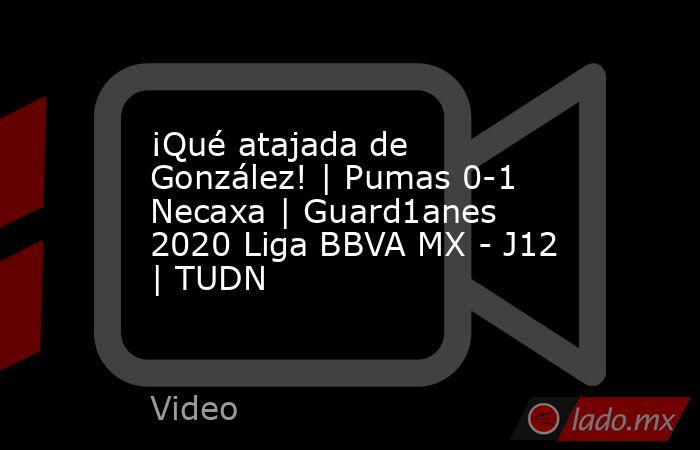 ¡Qué atajada de González! | Pumas 0-1 Necaxa | Guard1anes 2020 Liga BBVA MX - J12 | TUDN. Noticias en tiempo real