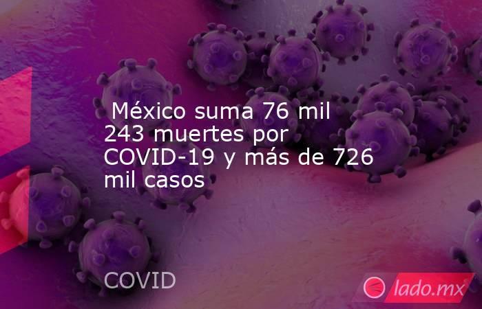 México suma 76 mil 243 muertes por COVID-19 y más de 726 mil casos. Noticias en tiempo real