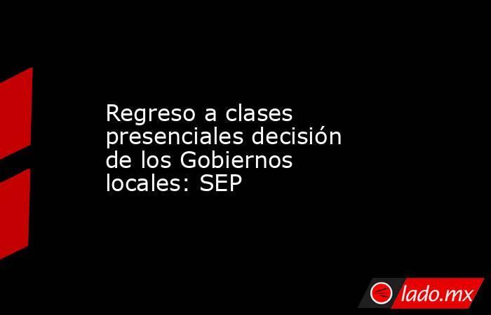 Regreso a clases presenciales decisión de los Gobiernos locales: SEP. Noticias en tiempo real