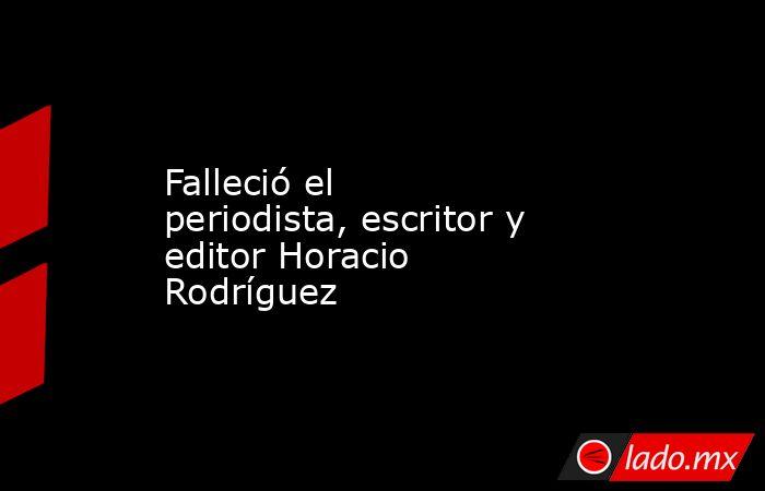 Falleció el periodista, escritor y editor Horacio Rodríguez. Noticias en tiempo real