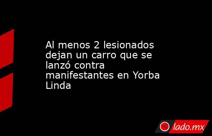Al menos 2 lesionados dejan un carro que se lanzó contra manifestantes en Yorba Linda. Noticias en tiempo real