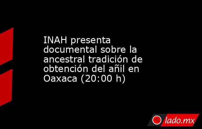 INAH presenta documental sobre la ancestral tradición de obtención del añil en Oaxaca (20:00 h). Noticias en tiempo real