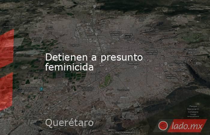 Detienen a presunto feminicida. Noticias en tiempo real