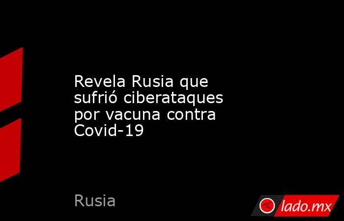 Revela Rusia que sufrió ciberataques por vacuna contra Covid-19. Noticias en tiempo real