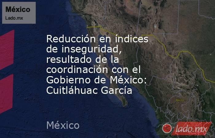 Reducción en índices de inseguridad, resultado de la coordinación con el Gobierno de México: Cuitláhuac García. Noticias en tiempo real
