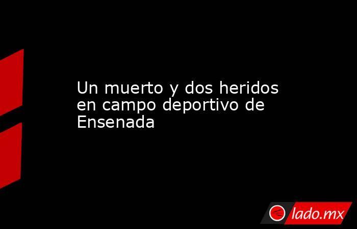 Un muerto y dos heridos en campo deportivo de Ensenada. Noticias en tiempo real