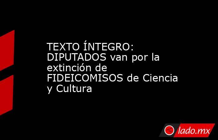TEXTO ÍNTEGRO: DIPUTADOS van por la extinción de FIDEICOMISOS de Ciencia y Cultura. Noticias en tiempo real