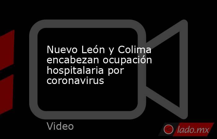 Nuevo León y Colima encabezan ocupación hospitalaria por coronavirus. Noticias en tiempo real