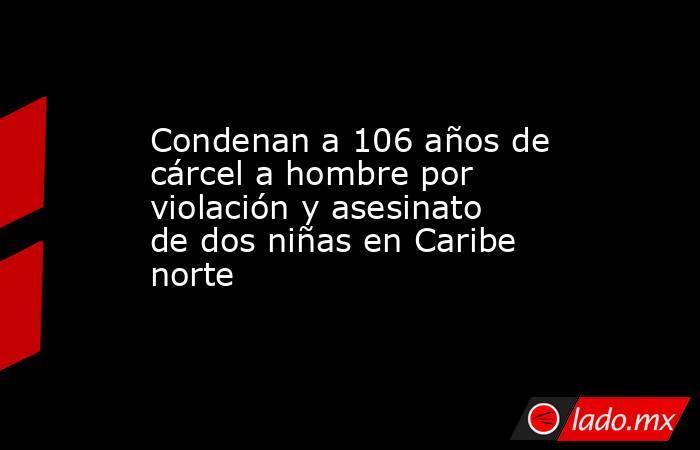 Condenan a 106 años de cárcel a hombre por violación y asesinato de dos niñas en Caribe norte. Noticias en tiempo real