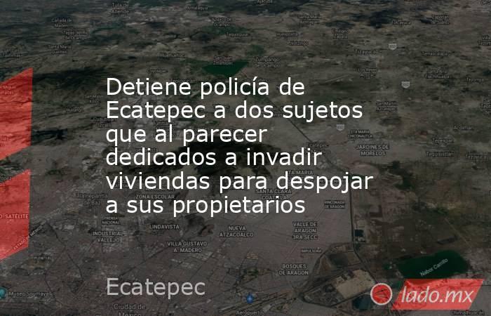 Detiene policía de Ecatepec a dos sujetos que al parecer dedicados a invadir viviendas para despojar a sus propietarios. Noticias en tiempo real