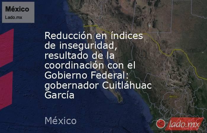 Reducción en índices de inseguridad, resultado de la coordinación con el Gobierno Federal: gobernador Cuitláhuac García. Noticias en tiempo real