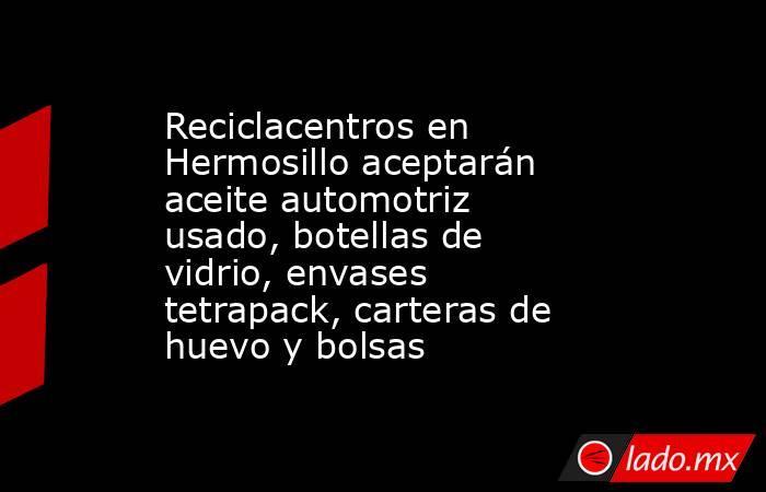Reciclacentros en Hermosillo aceptarán aceite automotriz usado, botellas de vidrio, envases tetrapack, carteras de huevo y bolsas. Noticias en tiempo real