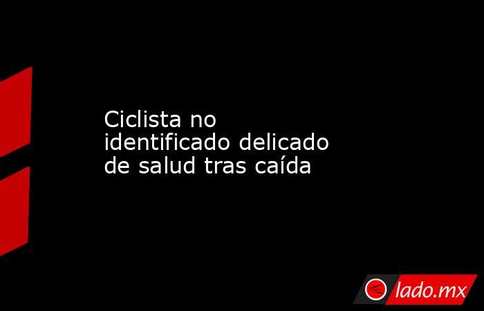 Ciclista no identificado delicado de salud tras caída. Noticias en tiempo real
