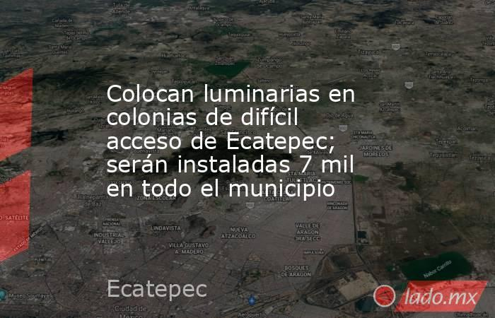 Colocan luminarias en colonias de difícil acceso de Ecatepec; serán instaladas 7 mil en todo el municipio. Noticias en tiempo real