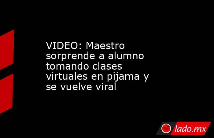 VIDEO: Maestro sorprende a alumno tomando clases virtuales en pijama y se vuelve viral. Noticias en tiempo real