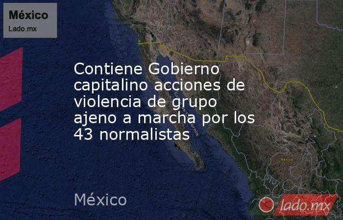 Contiene Gobierno capitalino acciones de violencia de grupo ajeno a marcha por los 43 normalistas. Noticias en tiempo real