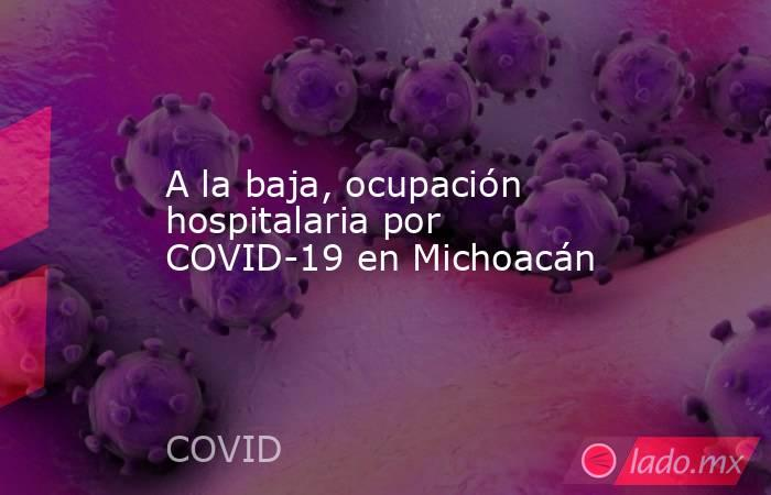 A la baja, ocupación hospitalaria por COVID-19 en Michoacán. Noticias en tiempo real
