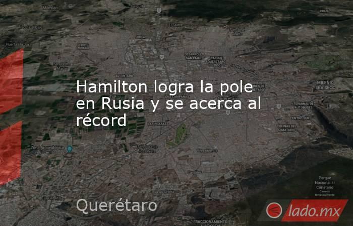 Hamilton logra la pole en Rusia y se acerca al récord. Noticias en tiempo real