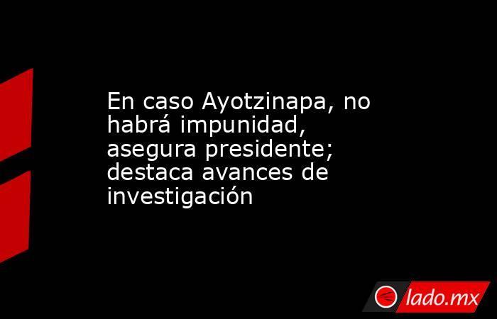 En caso Ayotzinapa, no habrá impunidad, asegura presidente; destaca avances de investigación. Noticias en tiempo real