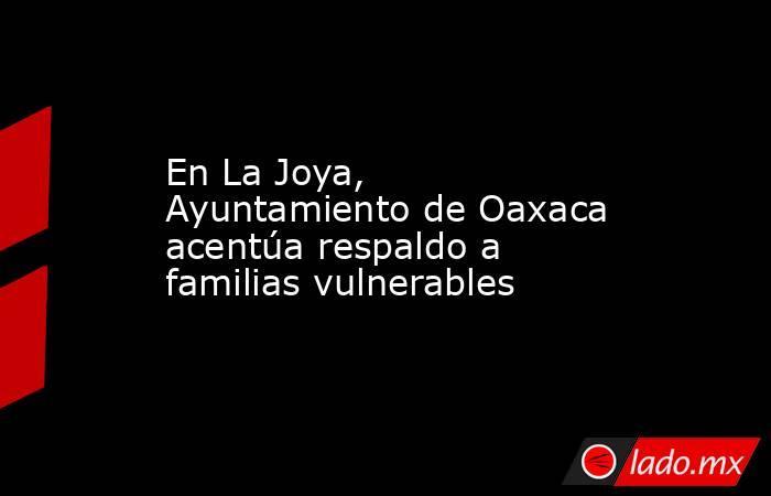 En La Joya, Ayuntamiento de Oaxaca acentúa respaldo a familias vulnerables. Noticias en tiempo real