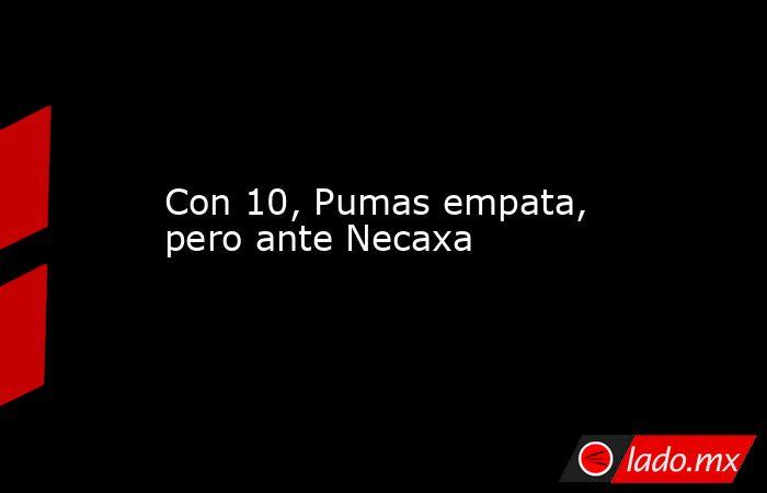 Con 10, Pumas empata, pero ante Necaxa. Noticias en tiempo real