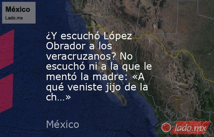 ¿Y escuchó López Obrador a los veracruzanos? No escuchó ni a la que le mentó la madre: «A qué veniste jijo de la ch…». Noticias en tiempo real