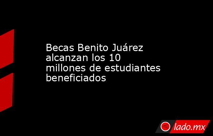 Becas Benito Juárez alcanzan los 10 millones de estudiantes beneficiados . Noticias en tiempo real