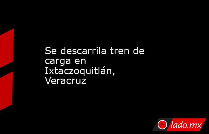 Se descarrila tren de carga en Ixtaczoquitlán, Veracruz . Noticias en tiempo real