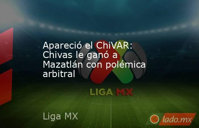 Apareció el ChiVAR: Chivas le ganó a Mazatlán con polémica arbitral. Noticias en tiempo real