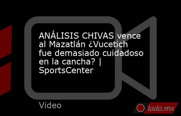 ANÁLISIS CHIVAS vence al Mazatlán ¿Vucetich fue demasiado cuidadoso en la cancha? | SportsCenter. Noticias en tiempo real